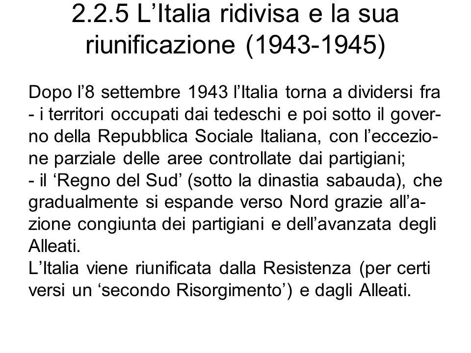 2.2.5 LItalia ridivisa e la sua riunificazione (1943-1945) Dopo l8 settembre 1943 lItalia torna a dividersi fra - i territori occupati dai tedeschi e poi sotto il gover- no della Repubblica Sociale Italiana, con leccezio- ne parziale delle aree controllate dai partigiani; - il Regno del Sud (sotto la dinastia sabauda), che gradualmente si espande verso Nord grazie alla- zione congiunta dei partigiani e dellavanzata degli Alleati.