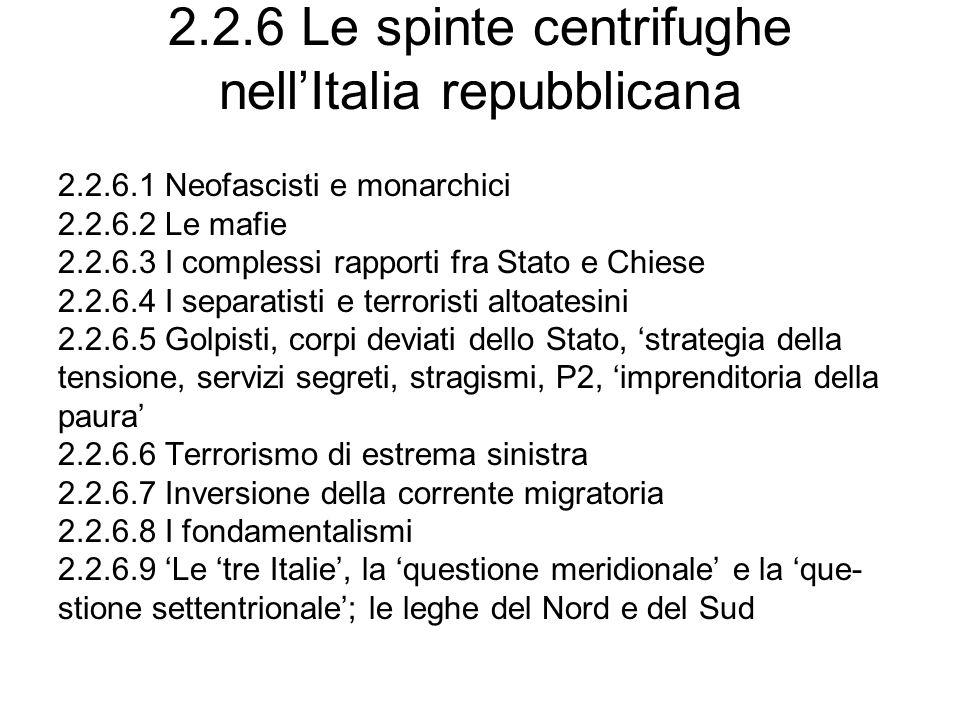 2.2.6 Le spinte centrifughe nellItalia repubblicana 2.2.6.1 Neofascisti e monarchici 2.2.6.2 Le mafie 2.2.6.3 I complessi rapporti fra Stato e Chiese 2.2.6.4 I separatisti e terroristi altoatesini 2.2.6.5 Golpisti, corpi deviati dello Stato, strategia della tensione, servizi segreti, stragismi, P2, imprenditoria della paura 2.2.6.6 Terrorismo di estrema sinistra 2.2.6.7 Inversione della corrente migratoria 2.2.6.8 I fondamentalismi 2.2.6.9 Le tre Italie, la questione meridionale e la que- stione settentrionale; le leghe del Nord e del Sud