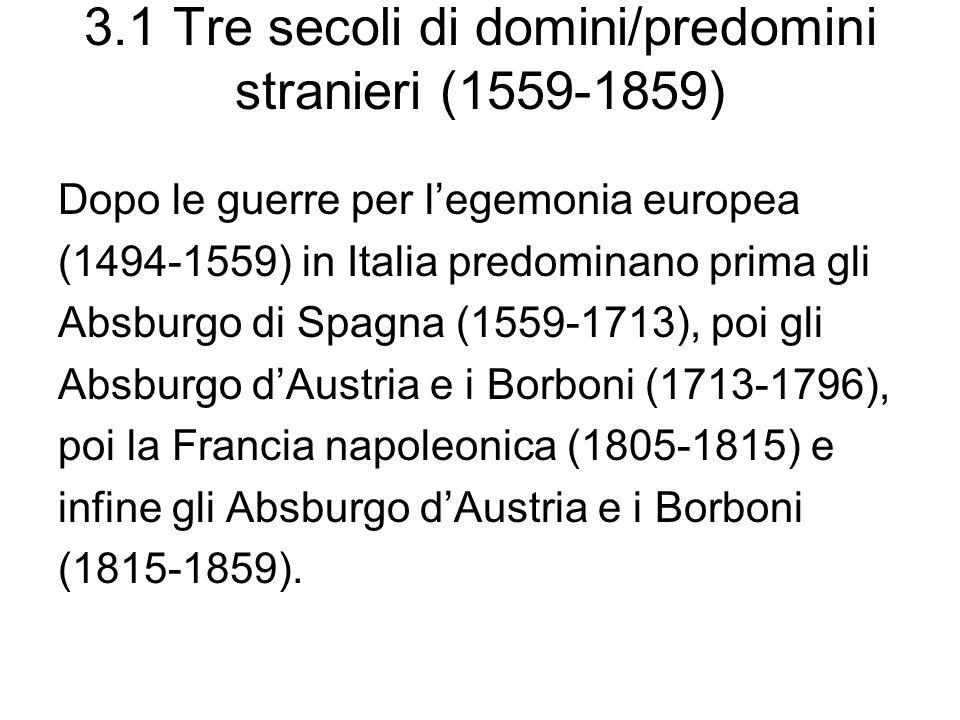 3.1 Tre secoli di domini/predomini stranieri (1559-1859) Dopo le guerre per legemonia europea (1494-1559) in Italia predominano prima gli Absburgo di Spagna (1559-1713), poi gli Absburgo dAustria e i Borboni (1713-1796), poi la Francia napoleonica (1805-1815) e infine gli Absburgo dAustria e i Borboni (1815-1859).