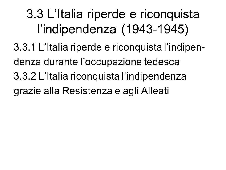 3.3 LItalia riperde e riconquista lindipendenza (1943-1945) 3.3.1 LItalia riperde e riconquista lindipen- denza durante loccupazione tedesca 3.3.2 LItalia riconquista lindipendenza grazie alla Resistenza e agli Alleati