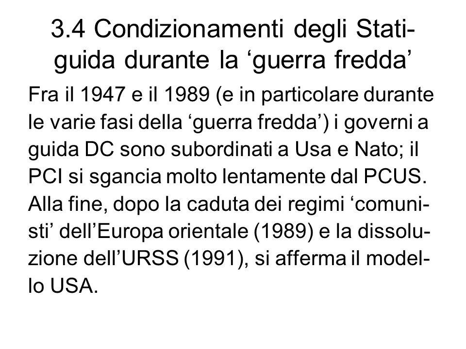 3.4 Condizionamenti degli Stati- guida durante la guerra fredda Fra il 1947 e il 1989 (e in particolare durante le varie fasi della guerra fredda) i governi a guida DC sono subordinati a Usa e Nato; il PCI si sgancia molto lentamente dal PCUS.
