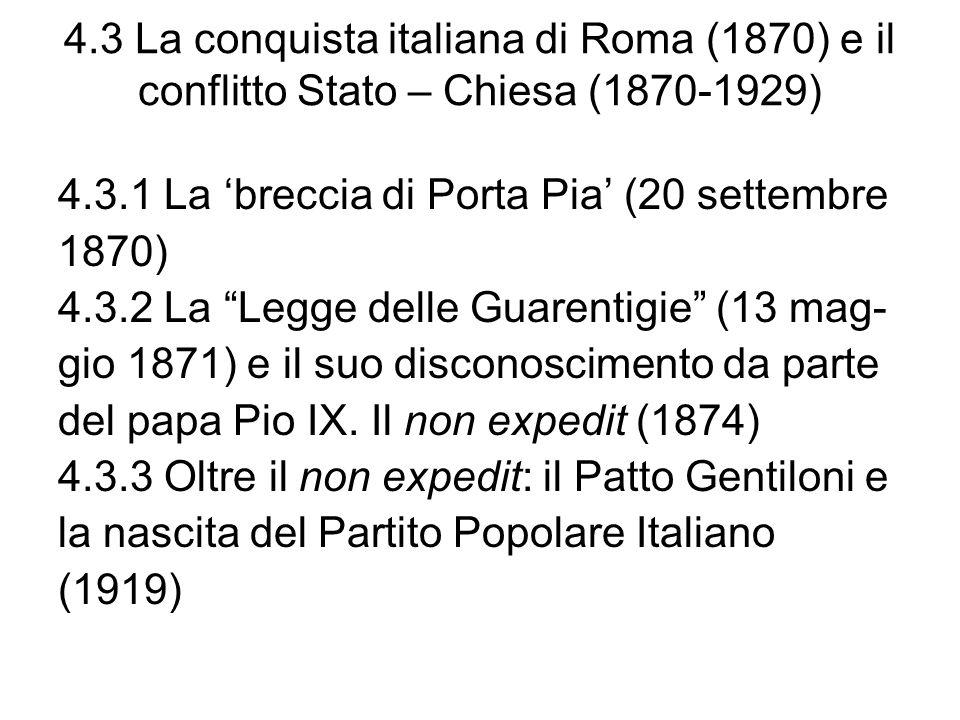 4.3 La conquista italiana di Roma (1870) e il conflitto Stato – Chiesa (1870-1929) 4.3.1 La breccia di Porta Pia (20 settembre 1870) 4.3.2 La Legge delle Guarentigie (13 mag- gio 1871) e il suo disconoscimento da parte del papa Pio IX.