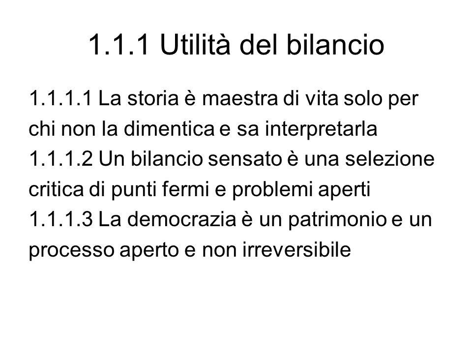 1.1.1 Utilità del bilancio 1.1.1.1 La storia è maestra di vita solo per chi non la dimentica e sa interpretarla 1.1.1.2 Un bilancio sensato è una selezione critica di punti fermi e problemi aperti 1.1.1.3 La democrazia è un patrimonio e un processo aperto e non irreversibile