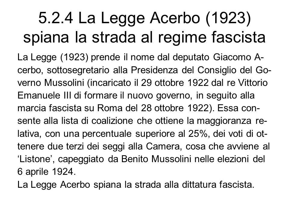 5.2.4 La Legge Acerbo (1923) spiana la strada al regime fascista La Legge (1923) prende il nome dal deputato Giacomo A- cerbo, sottosegretario alla Presidenza del Consiglio del Go- verno Mussolini (incaricato il 29 ottobre 1922 dal re Vittorio Emanuele III di formare il nuovo governo, in seguito alla marcia fascista su Roma del 28 ottobre 1922).