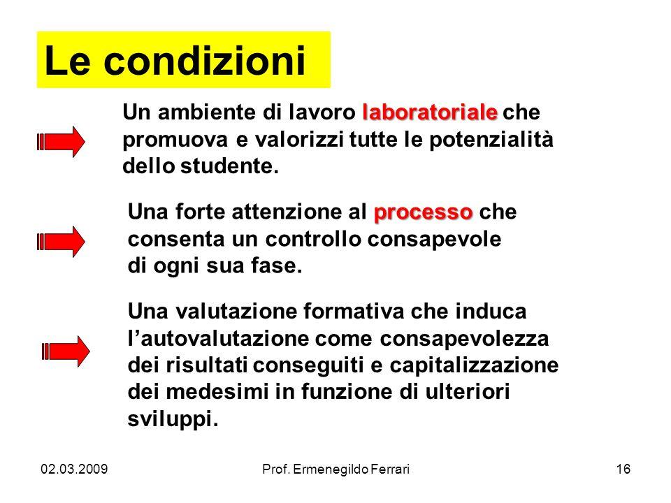 02.03.2009Prof. Ermenegildo Ferrari16 Le condizioni laboratoriale Un ambiente di lavoro laboratoriale che promuova e valorizzi tutte le potenzialità d