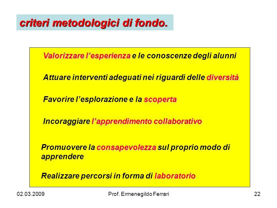 02.03.2009Prof. Ermenegildo Ferrari22 criteri metodologici di fondo. Valorizzare lesperienza Valorizzare lesperienza e le conoscenze degli alunni dive