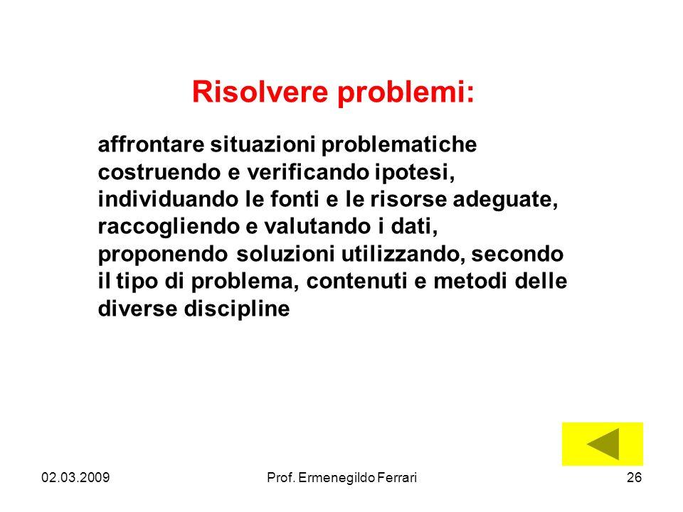 02.03.200926Prof. Ermenegildo Ferrari Risolvere problemi: affrontare situazioni problematiche costruendo e verificando ipotesi, individuando le fonti