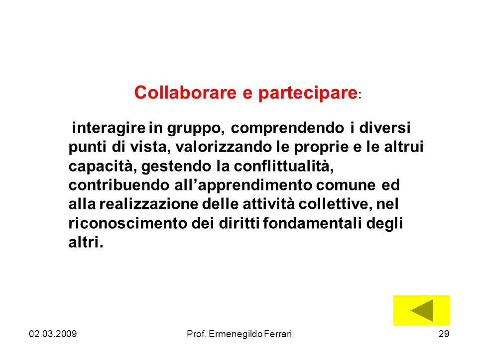 02.03.200929Prof. Ermenegildo Ferrari Collaborare e partecipare : interagire in gruppo, comprendendo i diversi punti di vista, valorizzando le proprie
