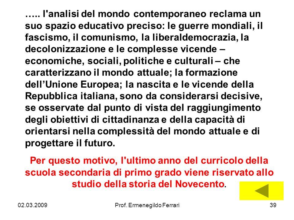 02.03.2009Prof. Ermenegildo Ferrari39 ….. l'analisi del mondo contemporaneo reclama un suo spazio educativo preciso: le guerre mondiali, il fascismo,