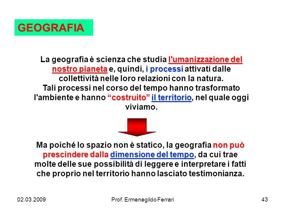 02.03.2009Prof. Ermenegildo Ferrari43 GEOGRAFIA l'umanizzazione del nostro pianetai processi costruito il territorio La geografia è scienza che studia