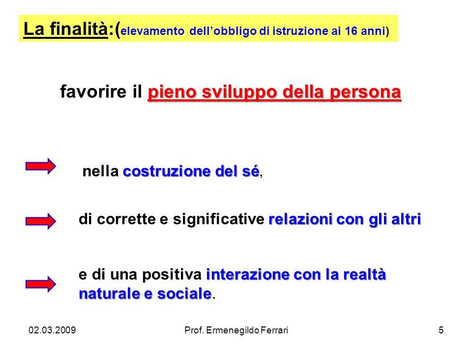 02.03.2009Prof. Ermenegildo Ferrari5 pieno sviluppo della persona favorire il pieno sviluppo della persona La finalità:( elevamento dellobbligo di ist