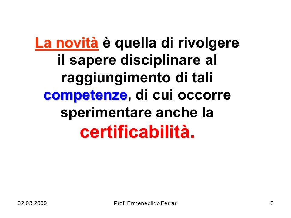 02.03.2009Prof. Ermenegildo Ferrari6 La novità competenze certificabilità. La novità è quella di rivolgere il sapere disciplinare al raggiungimento di