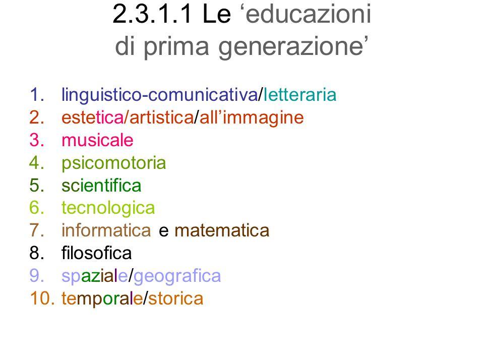 2.3.1.1 Le educazioni di prima generazione 1.linguistico-comunicativa/letteraria 2.estetica/artistica/allimmagine 3.musicale 4.psicomotoria 5.scientif