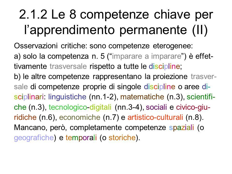 2.1.2 Le 8 competenze chiave per lapprendimento permanente (II) Osservazioni critiche: sono competenze eterogenee: a) solo la competenza n. 5 (imparar