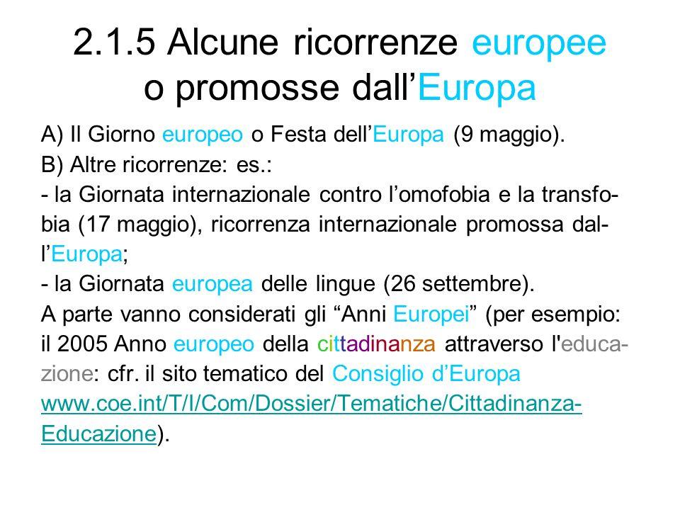 2.1.5 Alcune ricorrenze europee o promosse dallEuropa A) Il Giorno europeo o Festa dellEuropa (9 maggio). B) Altre ricorrenze: es.: - la Giornata inte