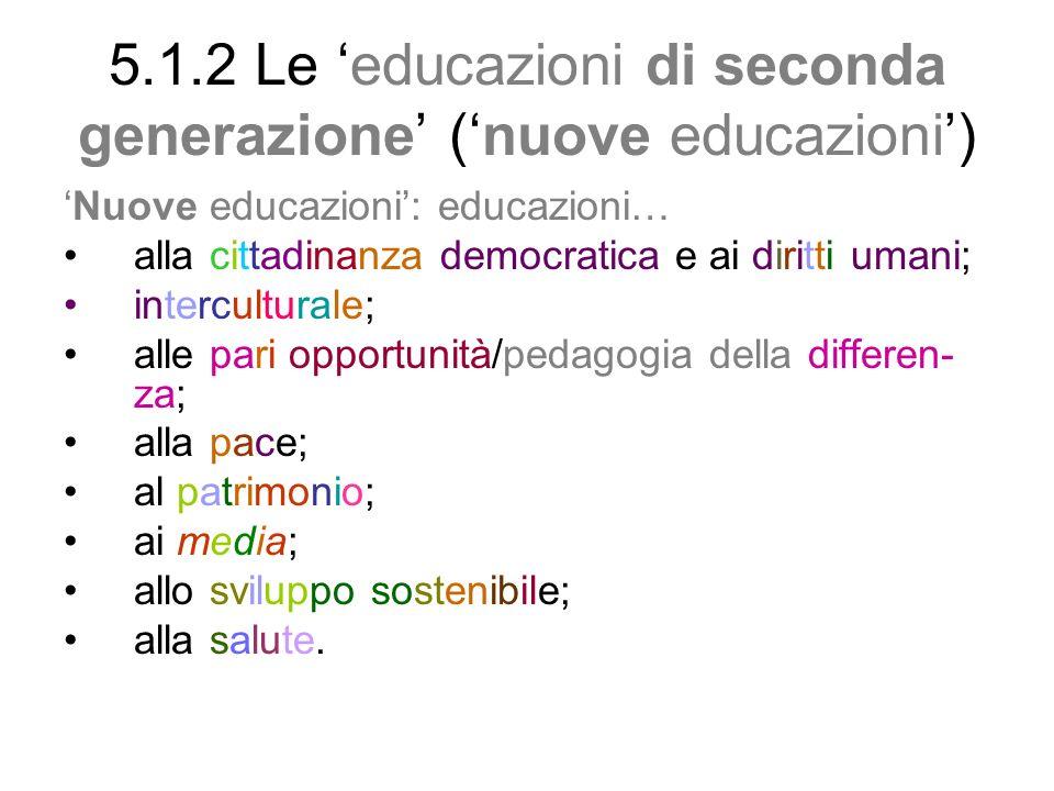 5.1.2 Le educazioni di seconda generazione (nuove educazioni) Nuove educazioni: educazioni… alla cittadinanza democratica e ai diritti umani; intercul