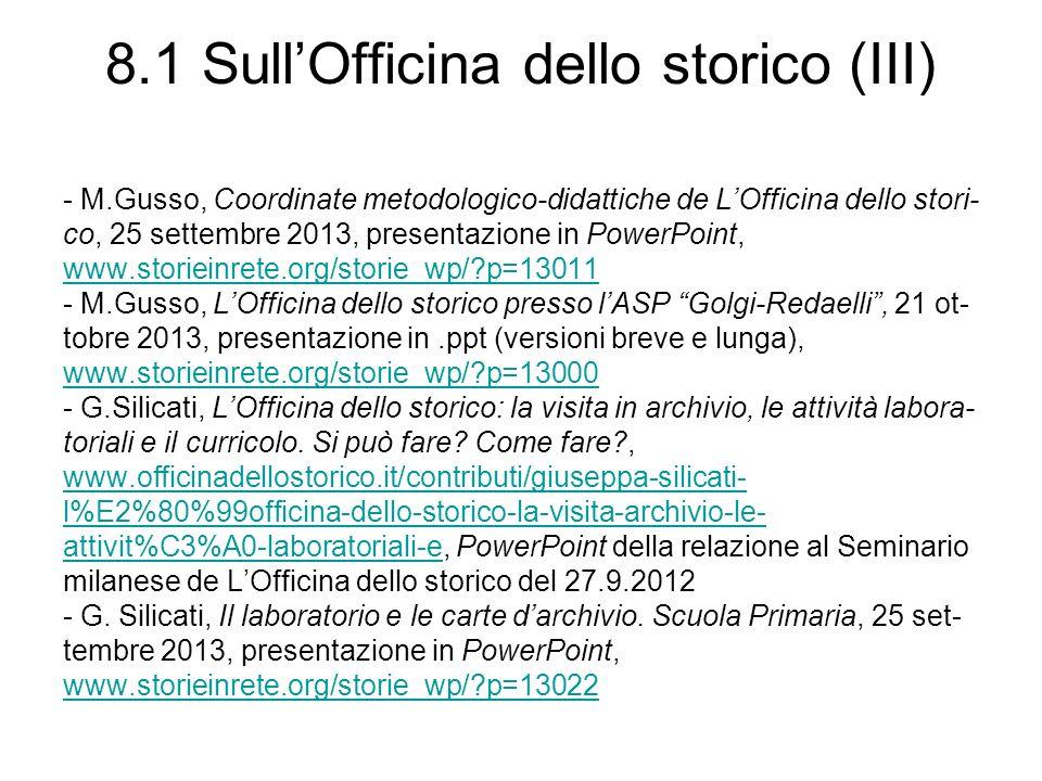 8.1 SullOfficina dello storico (III) - M.Gusso, Coordinate metodologico-didattiche de LOfficina dello stori- co, 25 settembre 2013, presentazione in PowerPoint, www.storieinrete.org/storie_wp/ p=13011 - M.Gusso, LOfficina dello storico presso lASP Golgi-Redaelli, 21 ot- tobre 2013, presentazione in.ppt (versioni breve e lunga), www.storieinrete.org/storie_wp/ p=13000 - G.Silicati, LOfficina dello storico: la visita in archivio, le attività labora- toriali e il curricolo.