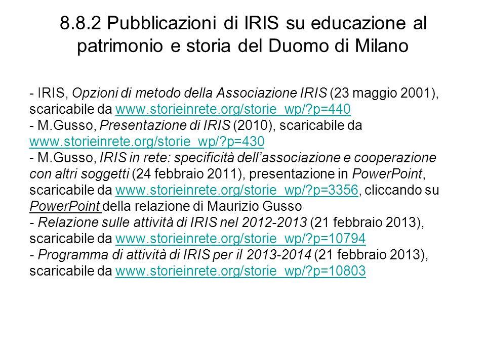 8.8.2 Pubblicazioni di IRIS su educazione al patrimonio e storia del Duomo di Milano - IRIS, Opzioni di metodo della Associazione IRIS (23 maggio 2001), scaricabile da www.storieinrete.org/storie_wp/ p=440www.storieinrete.org/storie_wp/ p=440 - M.Gusso, Presentazione di IRIS (2010), scaricabile da www.storieinrete.org/storie_wp/ p=430 - M.Gusso, IRIS in rete: specificità dellassociazione e cooperazione con altri soggetti (24 febbraio 2011), presentazione in PowerPoint, scaricabile da www.storieinrete.org/storie_wp/ p=3356, cliccando suwww.storieinrete.org/storie_wp/ p=3356 PowerPoint della relazione di Maurizio Gusso - Relazione sulle attività di IRIS nel 2012-2013 (21 febbraio 2013), scaricabile da www.storieinrete.org/storie_wp/ p=10794www.storieinrete.org/storie_wp/ p=10794 - Programma di attività di IRIS per il 2013-2014 (21 febbraio 2013), scaricabile da www.storieinrete.org/storie_wp/ p=10803www.storieinrete.org/storie_wp/ p=10803