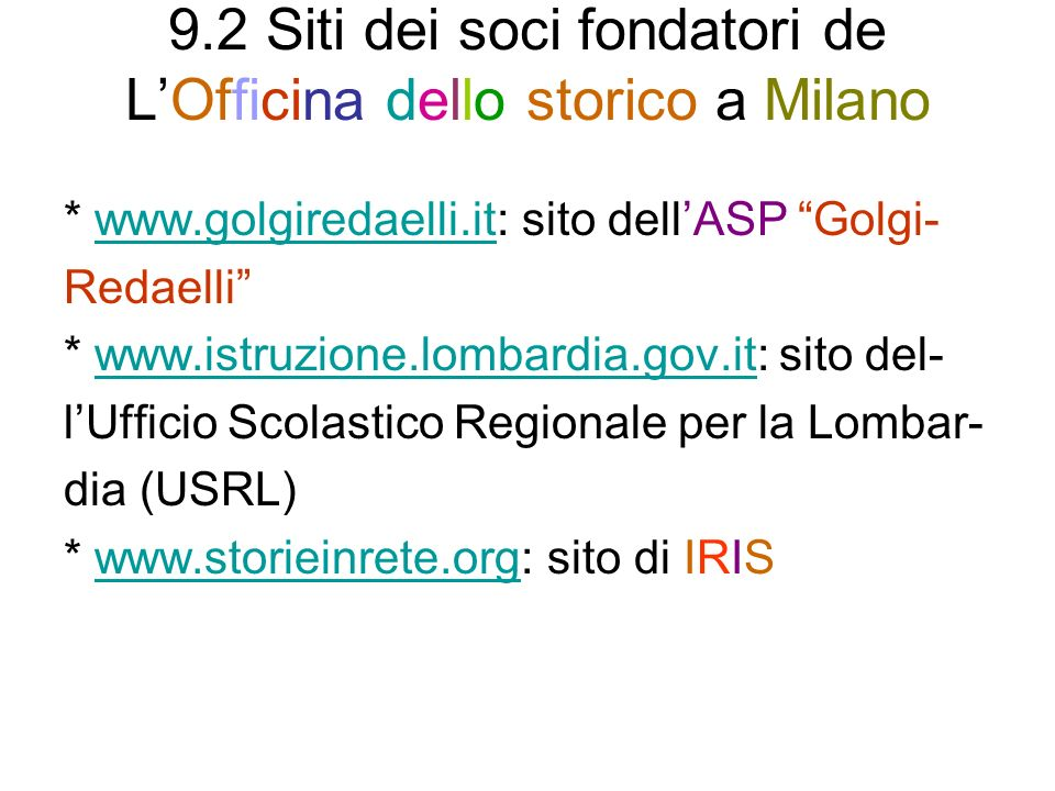 9.2 Siti dei soci fondatori de LOfficina dello storico a Milano * www.golgiredaelli.it: sito dellASP Golgi-www.golgiredaelli.it Redaelli * www.istruzione.lombardia.gov.it: sito del-www.istruzione.lombardia.gov.it lUfficio Scolastico Regionale per la Lombar- dia (USRL) * www.storieinrete.org: sito di IRISwww.storieinrete.org