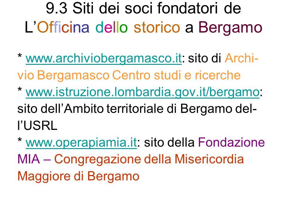 9.3 Siti dei soci fondatori de LOfficina dello storico a Bergamo * www.archiviobergamasco.it: sito di Archi-www.archiviobergamasco.it vio Bergamasco Centro studi e ricerche * www.istruzione.lombardia.gov.it/bergamo:www.istruzione.lombardia.gov.it/bergamo sito dellAmbito territoriale di Bergamo del- lUSRL * www.operapiamia.it: sito della Fondazionewww.operapiamia.it MIA – Congregazione della Misericordia Maggiore di Bergamo