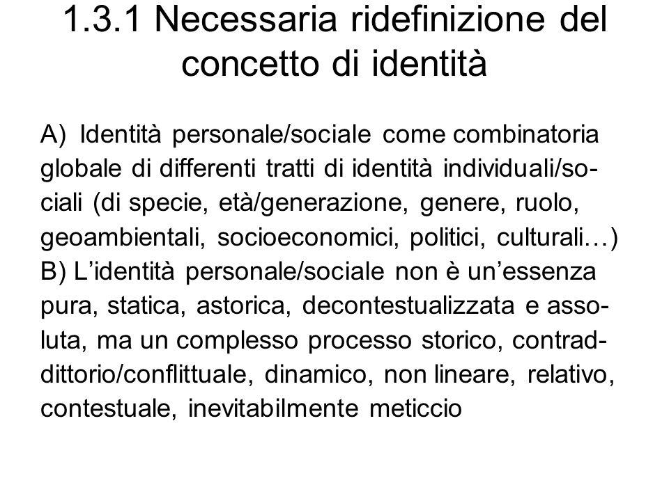 1.3.1 Necessaria ridefinizione del concetto di identità A)Identità personale/sociale come combinatoria globale di differenti tratti di identità individuali/so- ciali (di specie, età/generazione, genere, ruolo, geoambientali, socioeconomici, politici, culturali…) B) Lidentità personale/sociale non è unessenza pura, statica, astorica, decontestualizzata e asso- luta, ma un complesso processo storico, contrad- dittorio/conflittuale, dinamico, non lineare, relativo, contestuale, inevitabilmente meticcio