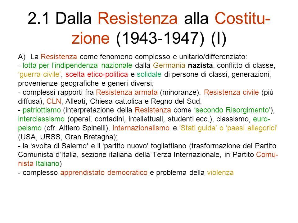 2.1 Dalla Resistenza alla Costitu- zione (1943-1947) (I) A)La Resistenza come fenomeno complesso e unitario/differenziato: - lotta per lindipendenza n