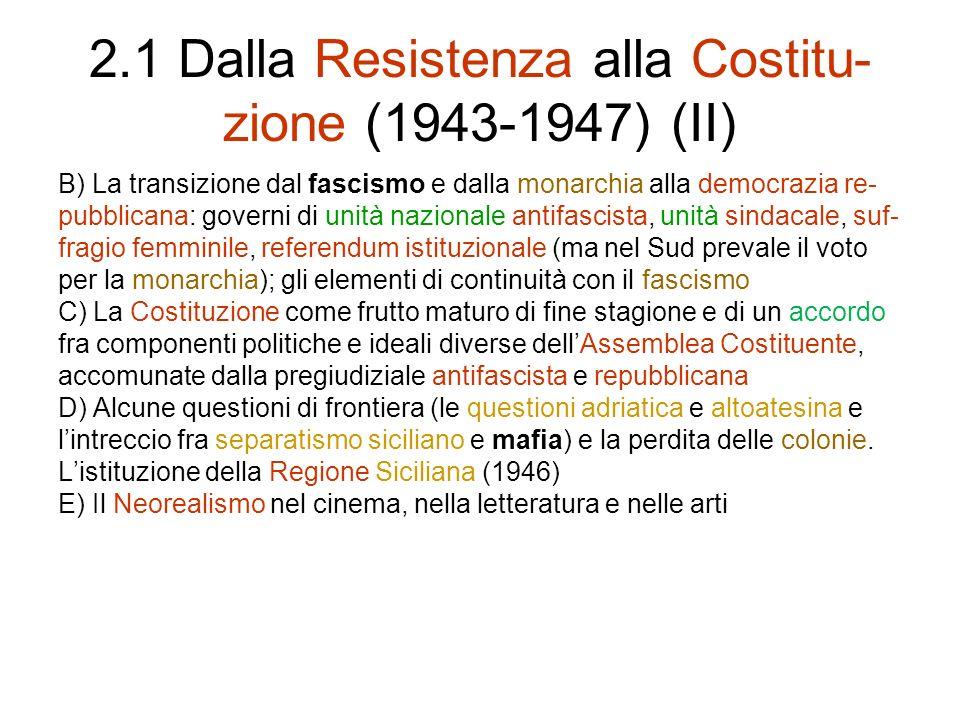 2.1 Dalla Resistenza alla Costitu- zione (1943-1947) (II) B) La transizione dal fascismo e dalla monarchia alla democrazia re- pubblicana: governi di unità nazionale antifascista, unità sindacale, suf- fragio femminile, referendum istituzionale (ma nel Sud prevale il voto per la monarchia); gli elementi di continuità con il fascismo C) La Costituzione come frutto maturo di fine stagione e di un accordo fra componenti politiche e ideali diverse dellAssemblea Costituente, accomunate dalla pregiudiziale antifascista e repubblicana D) Alcune questioni di frontiera (le questioni adriatica e altoatesina e lintreccio fra separatismo siciliano e mafia) e la perdita delle colonie.