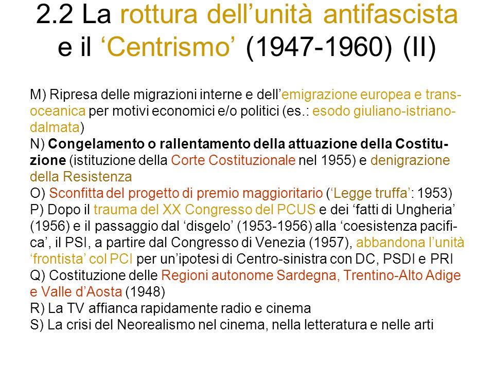 2.2 La rottura dellunità antifascista e il Centrismo (1947-1960) (II) M) Ripresa delle migrazioni interne e dellemigrazione europea e trans- oceanica per motivi economici e/o politici (es.: esodo giuliano-istriano- dalmata) N) Congelamento o rallentamento della attuazione della Costitu- zione (istituzione della Corte Costituzionale nel 1955) e denigrazione della Resistenza O) Sconfitta del progetto di premio maggioritario (Legge truffa: 1953) P) Dopo il trauma del XX Congresso del PCUS e dei fatti di Ungheria (1956) e il passaggio dal disgelo (1953-1956) alla coesistenza pacifi- ca, il PSI, a partire dal Congresso di Venezia (1957), abbandona lunità frontista col PCI per unipotesi di Centro-sinistra con DC, PSDI e PRI Q) Costituzione delle Regioni autonome Sardegna, Trentino-Alto Adige e Valle dAosta (1948) R) La TV affianca rapidamente radio e cinema S) La crisi del Neorealismo nel cinema, nella letteratura e nelle arti