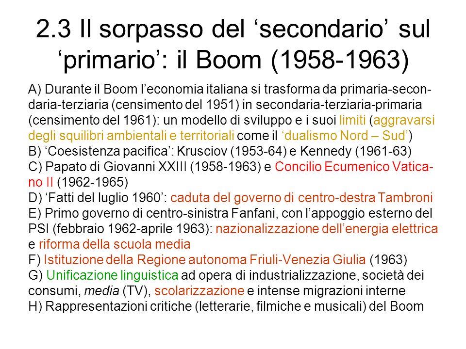 2.3 Il sorpasso del secondario sul primario: il Boom (1958-1963) A) Durante il Boom leconomia italiana si trasforma da primaria-secon- daria-terziaria (censimento del 1951) in secondaria-terziaria-primaria (censimento del 1961): un modello di sviluppo e i suoi limiti (aggravarsi degli squilibri ambientali e territoriali come il dualismo Nord – Sud) B) Coesistenza pacifica: Krusciov (1953-64) e Kennedy (1961-63) C) Papato di Giovanni XXIII (1958-1963) e Concilio Ecumenico Vatica- no II (1962-1965) D) Fatti del luglio 1960: caduta del governo di centro-destra Tambroni E) Primo governo di centro-sinistra Fanfani, con lappoggio esterno del PSI (febbraio 1962-aprile 1963): nazionalizzazione dellenergia elettrica e riforma della scuola media F) Istituzione della Regione autonoma Friuli-Venezia Giulia (1963) G) Unificazione linguistica ad opera di industrializzazione, società dei consumi, media (TV), scolarizzazione e intense migrazioni interne H) Rappresentazioni critiche (letterarie, filmiche e musicali) del Boom