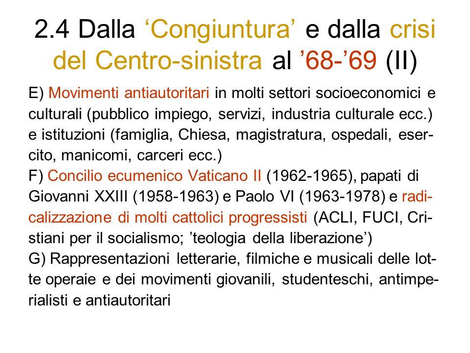2.4 Dalla Congiuntura e dalla crisi del Centro-sinistra al 68-69 (II) E) Movimenti antiautoritari in molti settori socioeconomici e culturali (pubblico impiego, servizi, industria culturale ecc.) e istituzioni (famiglia, Chiesa, magistratura, ospedali, eser- cito, manicomi, carceri ecc.) F) Concilio ecumenico Vaticano II (1962-1965), papati di Giovanni XXIII (1958-1963) e Paolo VI (1963-1978) e radi- calizzazione di molti cattolici progressisti (ACLI, FUCI, Cri- stiani per il socialismo; teologia della liberazione) G) Rappresentazioni letterarie, filmiche e musicali delle lot- te operaie e dei movimenti giovanili, studenteschi, antimpe- rialisti e antiautoritari