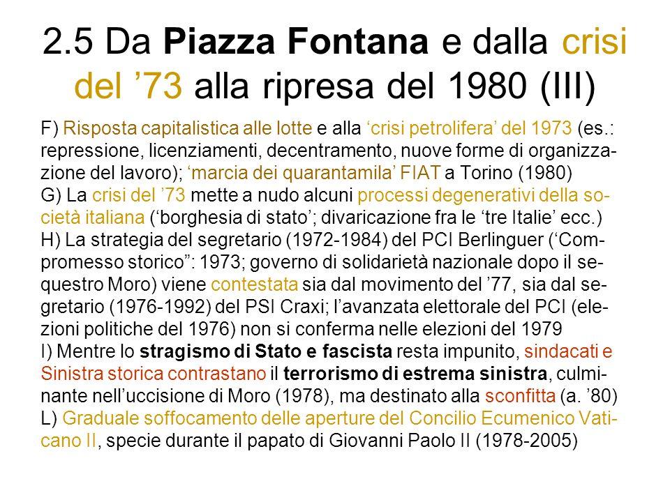 2.5 Da Piazza Fontana e dalla crisi del 73 alla ripresa del 1980 (III) F) Risposta capitalistica alle lotte e alla crisi petrolifera del 1973 (es.: repressione, licenziamenti, decentramento, nuove forme di organizza- zione del lavoro); marcia dei quarantamila FIAT a Torino (1980) G) La crisi del 73 mette a nudo alcuni processi degenerativi della so- cietà italiana (borghesia di stato; divaricazione fra le tre Italie ecc.) H) La strategia del segretario (1972-1984) del PCI Berlinguer (Com- promesso storico: 1973; governo di solidarietà nazionale dopo il se- questro Moro) viene contestata sia dal movimento del 77, sia dal se- gretario (1976-1992) del PSI Craxi; lavanzata elettorale del PCI (ele- zioni politiche del 1976) non si conferma nelle elezioni del 1979 I) Mentre lo stragismo di Stato e fascista resta impunito, sindacati e Sinistra storica contrastano il terrorismo di estrema sinistra, culmi- nante nelluccisione di Moro (1978), ma destinato alla sconfitta (a.