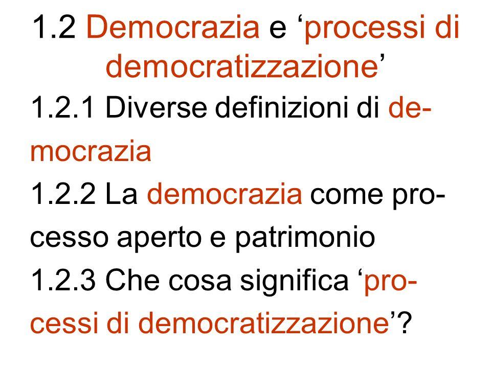 1.2 Democrazia e processi di democratizzazione 1.2.1 Diverse definizioni di de- mocrazia 1.2.2 La democrazia come pro- cesso aperto e patrimonio 1.2.3 Che cosa significa pro- cessi di democratizzazione
