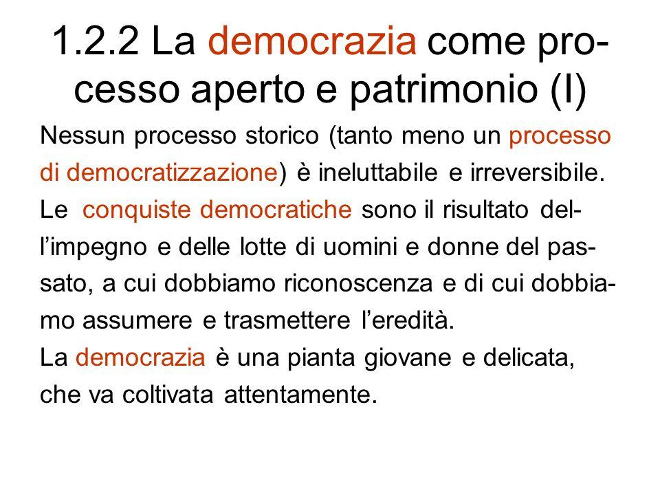 1.2.2 La democrazia come pro- cesso aperto e patrimonio (I) Nessun processo storico (tanto meno un processo di democratizzazione) è ineluttabile e irreversibile.