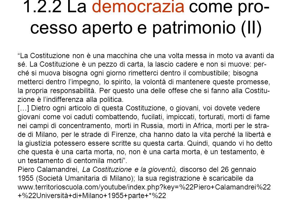 1.2.2 La democrazia come pro- cesso aperto e patrimonio (III) Difendiamo la scuola democratica: la scuola che corrisponde a quella Costituzione democratica che ci siamo voluti dare; la scuola che […] può essere strumento, perché questa Costituzione scritta sui fogli di- venti realtà […].