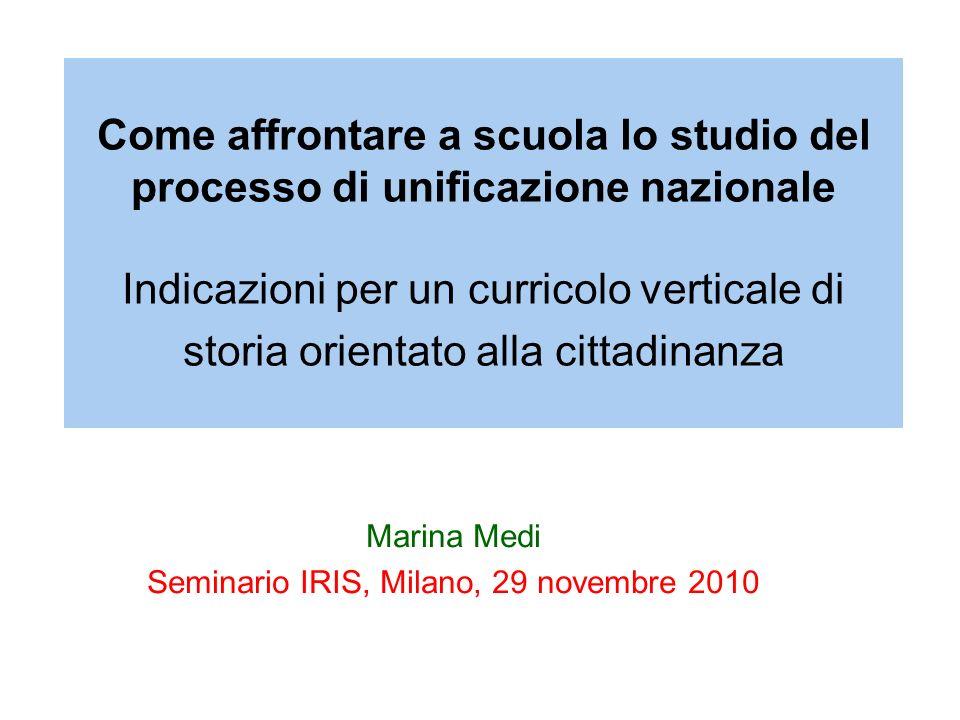 Come affrontare a scuola lo studio del processo di unificazione nazionale Indicazioni per un curricolo verticale di storia orientato alla cittadinanza Marina Medi Seminario IRIS, Milano, 29 novembre 2010