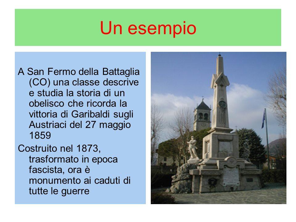 Un esempio A San Fermo della Battaglia (CO) una classe descrive e studia la storia di un obelisco che ricorda la vittoria di Garibaldi sugli Austriaci del 27 maggio 1859 Costruito nel 1873, trasformato in epoca fascista, ora è monumento ai caduti di tutte le guerre