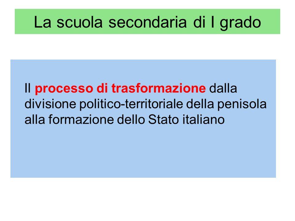 La scuola secondaria di I grado Il processo di trasformazione dalla divisione politico-territoriale della penisola alla formazione dello Stato italiano