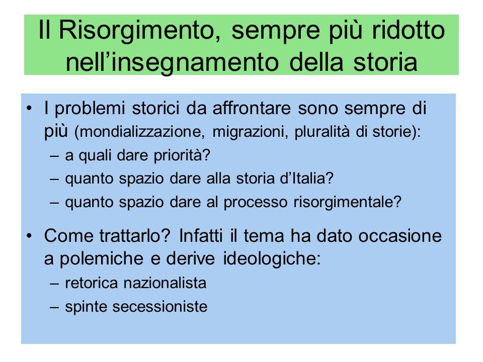 Il Risorgimento, sempre più ridotto nellinsegnamento della storia I problemi storici da affrontare sono sempre di più (mondializzazione, migrazioni, pluralità di storie): –a quali dare priorità.