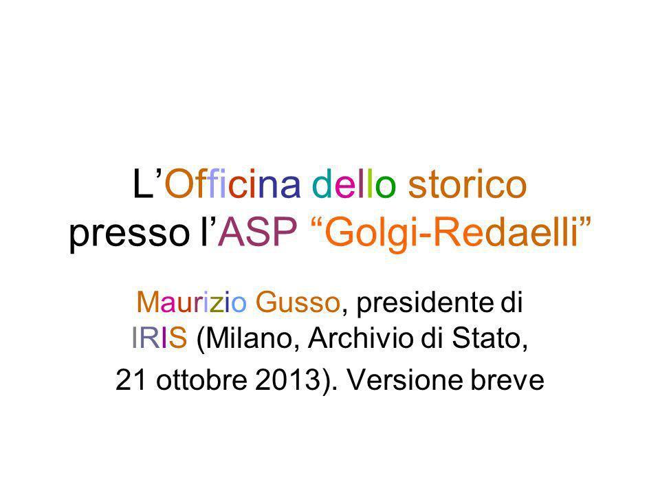 LOfficina dello storico presso lASP Golgi-Redaelli Maurizio Gusso, presidente di IRIS (Milano, Archivio di Stato, 21 ottobre 2013). Versione breve