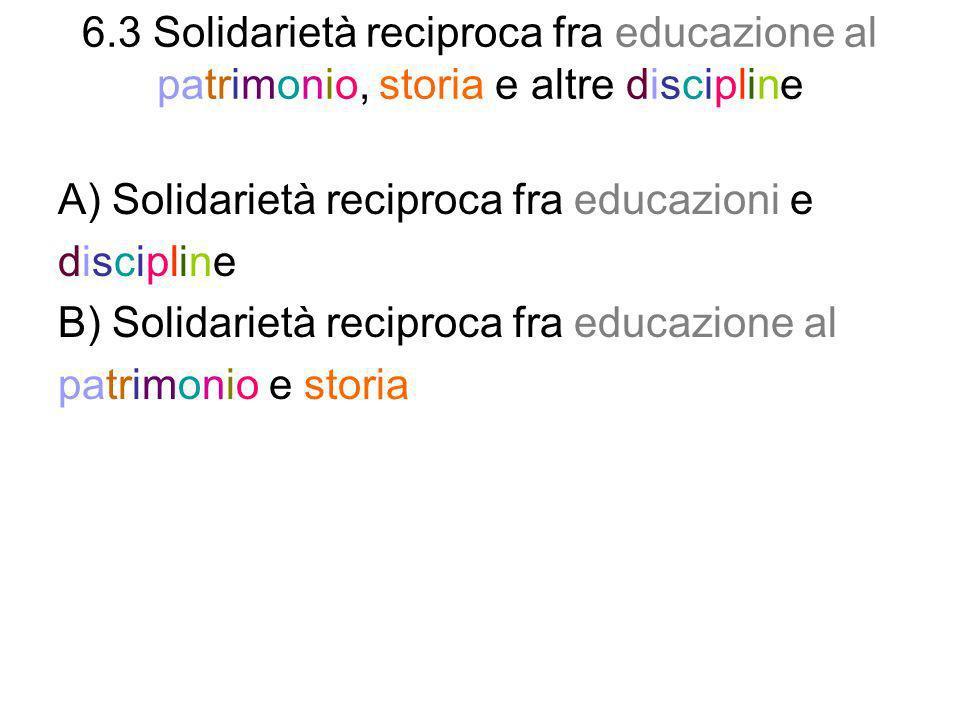 6.3 Solidarietà reciproca fra educazione al patrimonio, storia e altre discipline A) Solidarietà reciproca fra educazioni e discipline B) Solidarietà