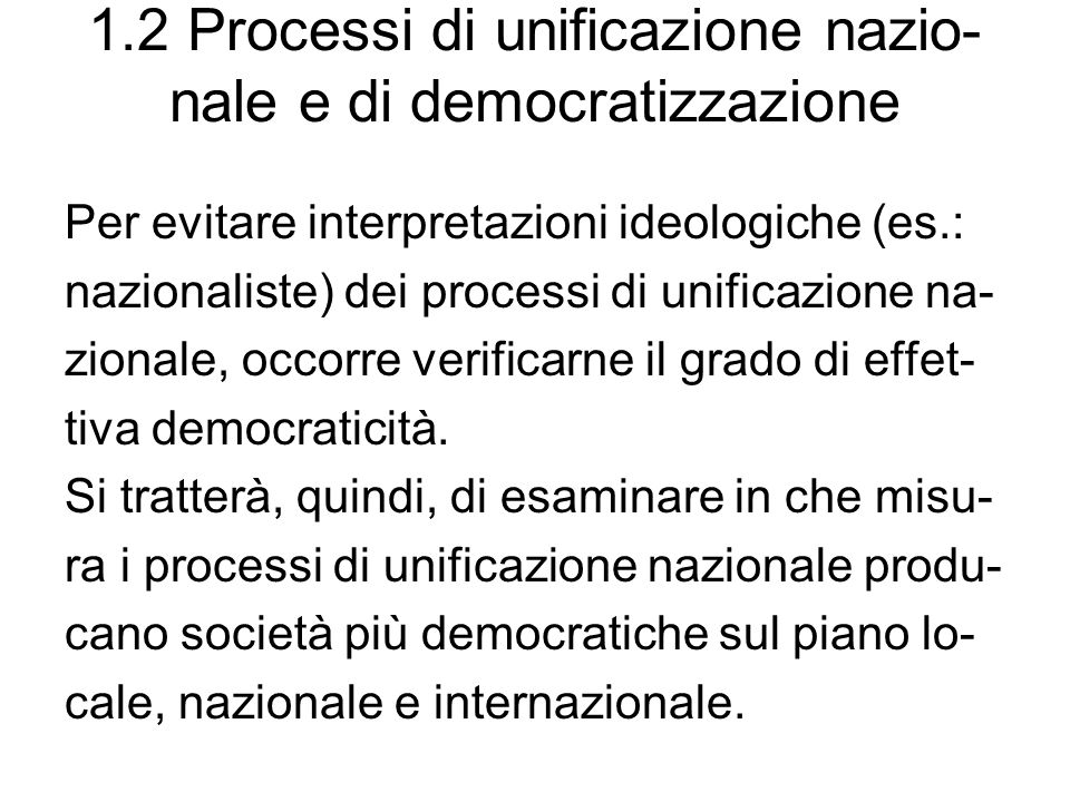 1.2 Processi di unificazione nazio- nale e di democratizzazione Per evitare interpretazioni ideologiche (es.: nazionaliste) dei processi di unificazio