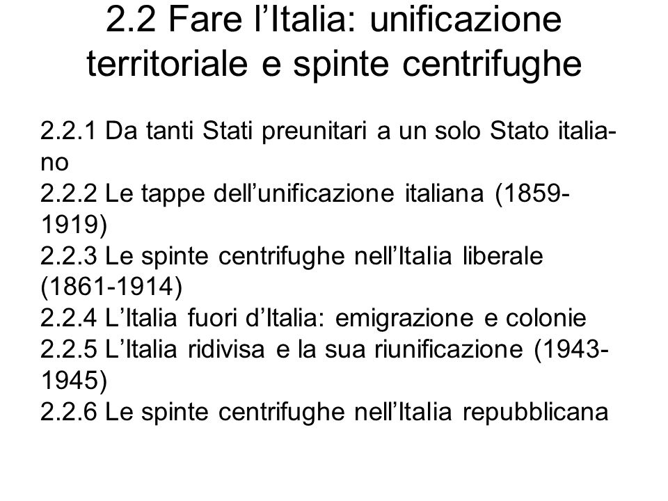 2.2 Fare lItalia: unificazione territoriale e spinte centrifughe 2.2.1 Da tanti Stati preunitari a un solo Stato italia- no 2.2.2 Le tappe dellunifica