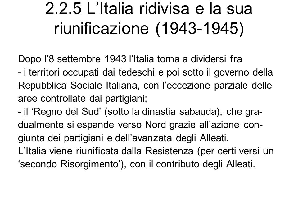 2.2.5 LItalia ridivisa e la sua riunificazione (1943-1945) Dopo l8 settembre 1943 lItalia torna a dividersi fra - i territori occupati dai tedeschi e