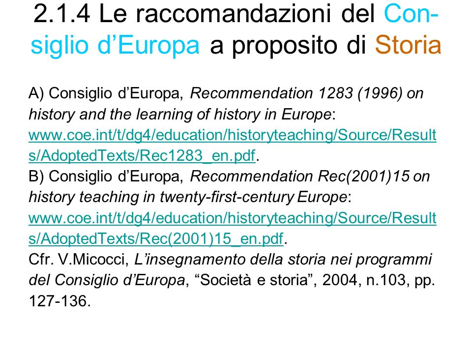 2.1.4 Le raccomandazioni del Con- siglio dEuropa a proposito di Storia A) Consiglio dEuropa, Recommendation 1283 (1996) on history and the learning of history in Europe: www.coe.int/t/dg4/education/historyteaching/Source/Result s/AdoptedTexts/Rec1283_en.pdfs/AdoptedTexts/Rec1283_en.pdf.