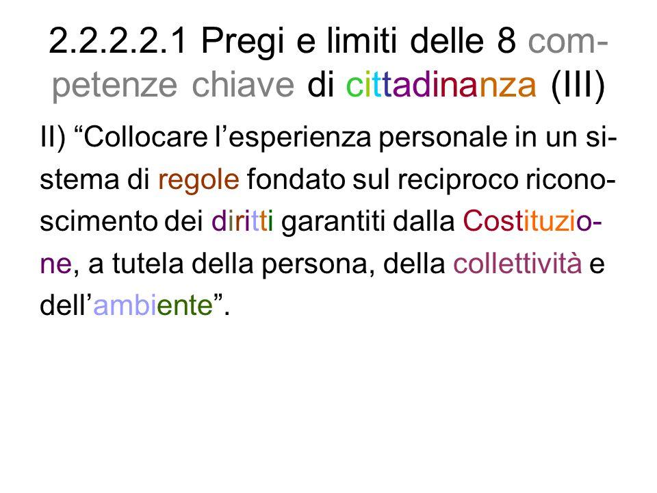 2.2.2.2.1 Pregi e limiti delle 8 com- petenze chiave di cittadinanza (III) II) Collocare lesperienza personale in un si- stema di regole fondato sul r