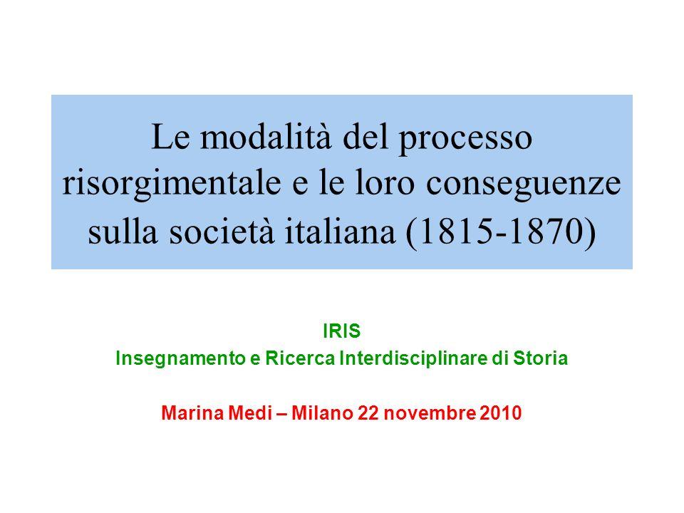 Le modalità del processo risorgimentale e le loro conseguenze sulla società italiana (1815-1870) IRIS Insegnamento e Ricerca Interdisciplinare di Storia Marina Medi – Milano 22 novembre 2010