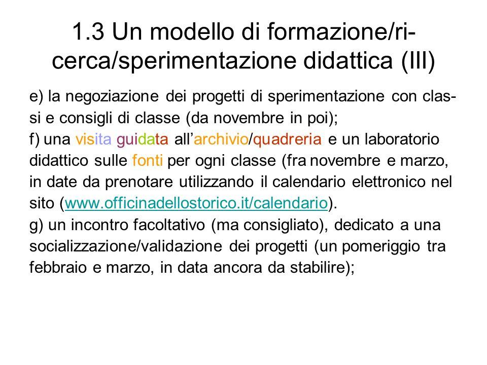 1.3 Un modello di formazione/ri- cerca/sperimentazione didattica (III) e) la negoziazione dei progetti di sperimentazione con clas- si e consigli di c