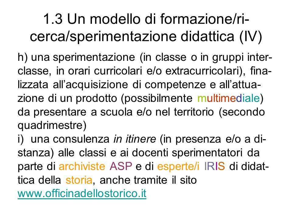 1.3 Un modello di formazione/ri- cerca/sperimentazione didattica (IV) h) una sperimentazione (in classe o in gruppi inter- classe, in orari curricolari e/o extracurricolari), fina- lizzata allacquisizione di competenze e allattua- zione di un prodotto (possibilmente multimediale) da presentare a scuola e/o nel territorio (secondo quadrimestre) i)una consulenza in itinere (in presenza e/o a di- stanza) alle classi e ai docenti sperimentatori da parte di archiviste ASP e di esperte/i IRIS di didat- tica della storia, anche tramite il sito www.officinadellostorico.it