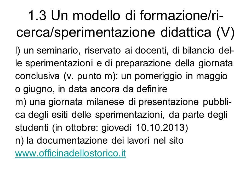 1.3 Un modello di formazione/ri- cerca/sperimentazione didattica (V) l) un seminario, riservato ai docenti, di bilancio del- le sperimentazioni e di preparazione della giornata conclusiva (v.