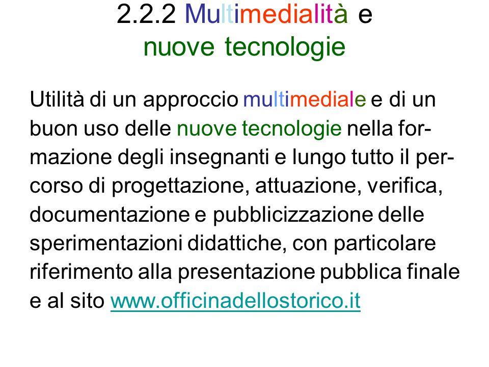 2.2.2 Multimedialità e nuove tecnologie Utilità di un approccio multimediale e di un buon uso delle nuove tecnologie nella for- mazione degli insegnanti e lungo tutto il per- corso di progettazione, attuazione, verifica, documentazione e pubblicizzazione delle sperimentazioni didattiche, con particolare riferimento alla presentazione pubblica finale e al sito www.officinadellostorico.itwww.officinadellostorico.it